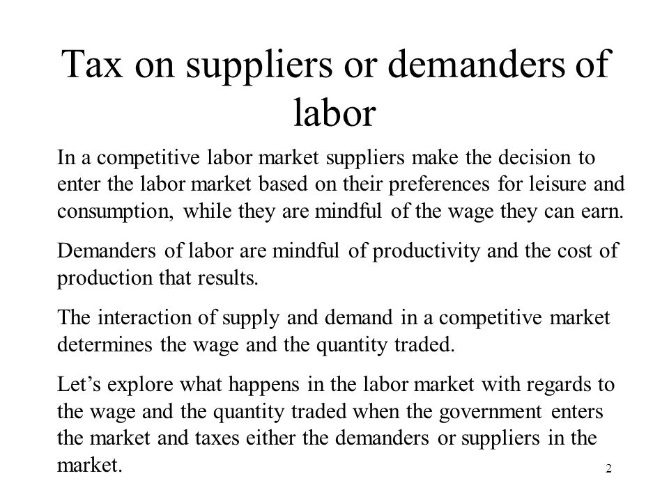 Tax on suppliers or demanders of labor In a competitive labor market suppliers make the decision to enter the labor market based on their preferences for leisure and consumption, while they are mindful of the wage they can earn.