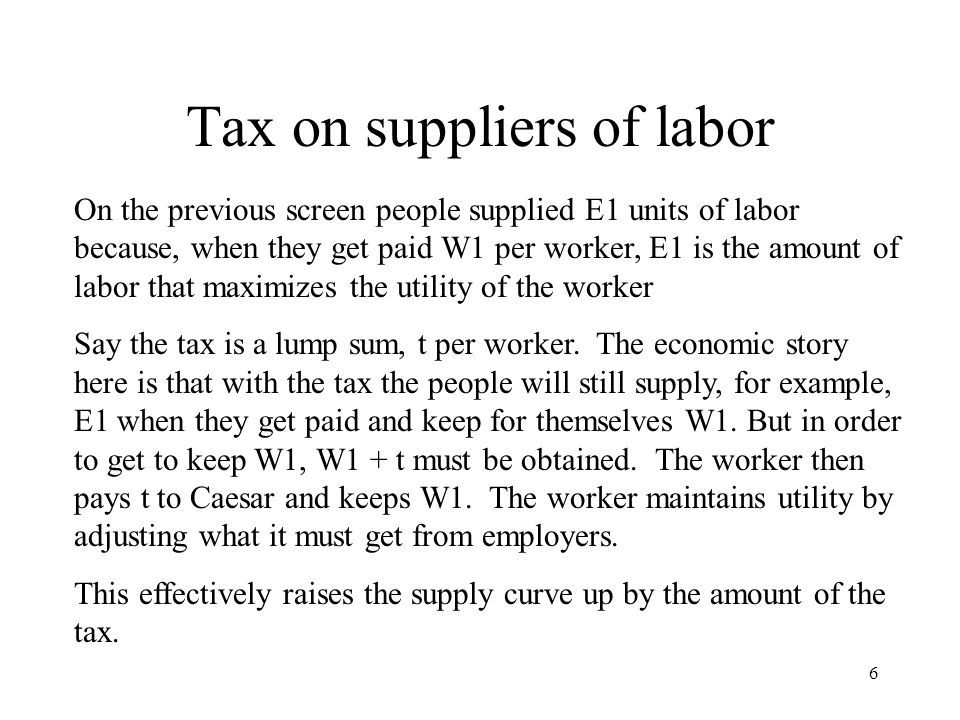 Tax on suppliers of labor On the previous screen people supplied E1 units of labor because, when they get paid W1 per worker, E1 is the amount of labor that maximizes the utility of the worker Say the tax is a lump sum, t per worker.