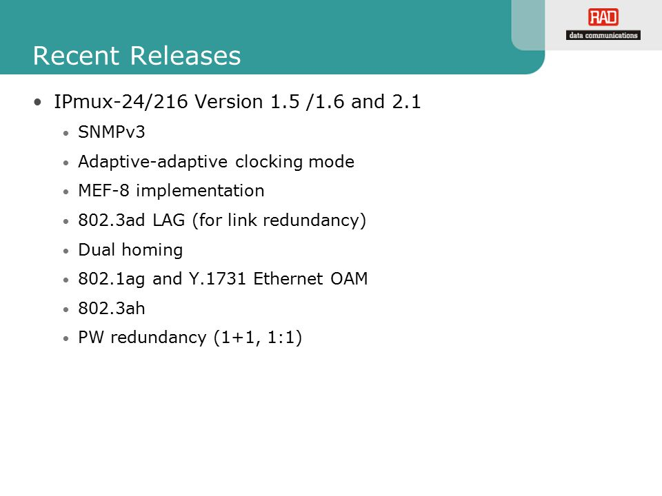 Recent Releases IPmux-24/216 Version 1.5 /1.6 and 2.1 SNMPv3 Adaptive-adaptive clocking mode MEF-8 implementation 802.3ad LAG (for link redundancy) Du