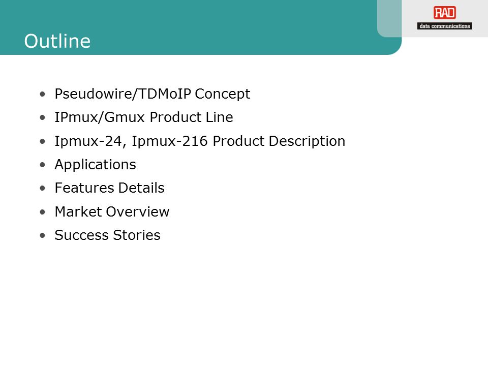 Outline Pseudowire/TDMoIP Concept IPmux/Gmux Product Line Ipmux-24, Ipmux-216 Product Description Applications Features Details Market Overview Succes