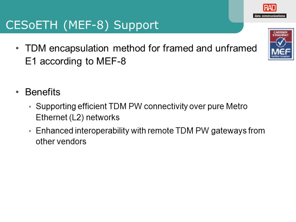 CESoETH (MEF-8) Support TDM encapsulation method for framed and unframed E1 according to MEF-8 Benefits Supporting efficient TDM PW connectivity over