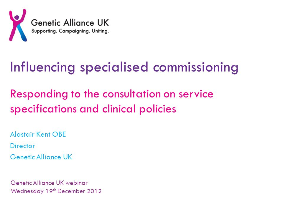 Influencing specialised commissioning Responding to the consultation on service specifications and clinical policies Alastair Kent OBE Director Genetic Alliance UK Genetic Alliance UK webinar Wednesday 19 th December 2012