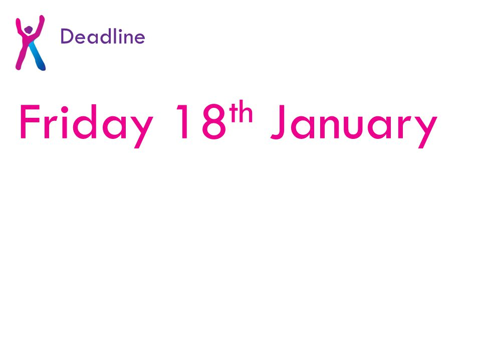 Friday 18 th January Deadline
