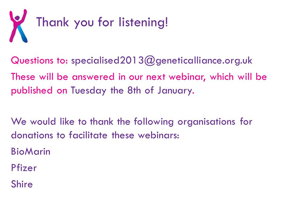 Questions to: specialised2013@geneticalliance.org.uk These will be answered in our next webinar, which will be published on Tuesday the 8th of January.