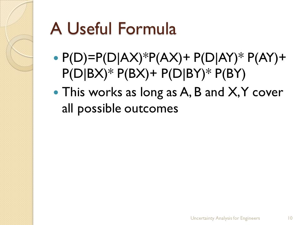 A Useful Formula P(D)=P(D|AX)*P(AX)+ P(D|AY)* P(AY)+ P(D|BX)* P(BX)+ P(D|BY)* P(BY) This works as long as A, B and X, Y cover all possible outcomes Uncertainty Analysis for Engineers10