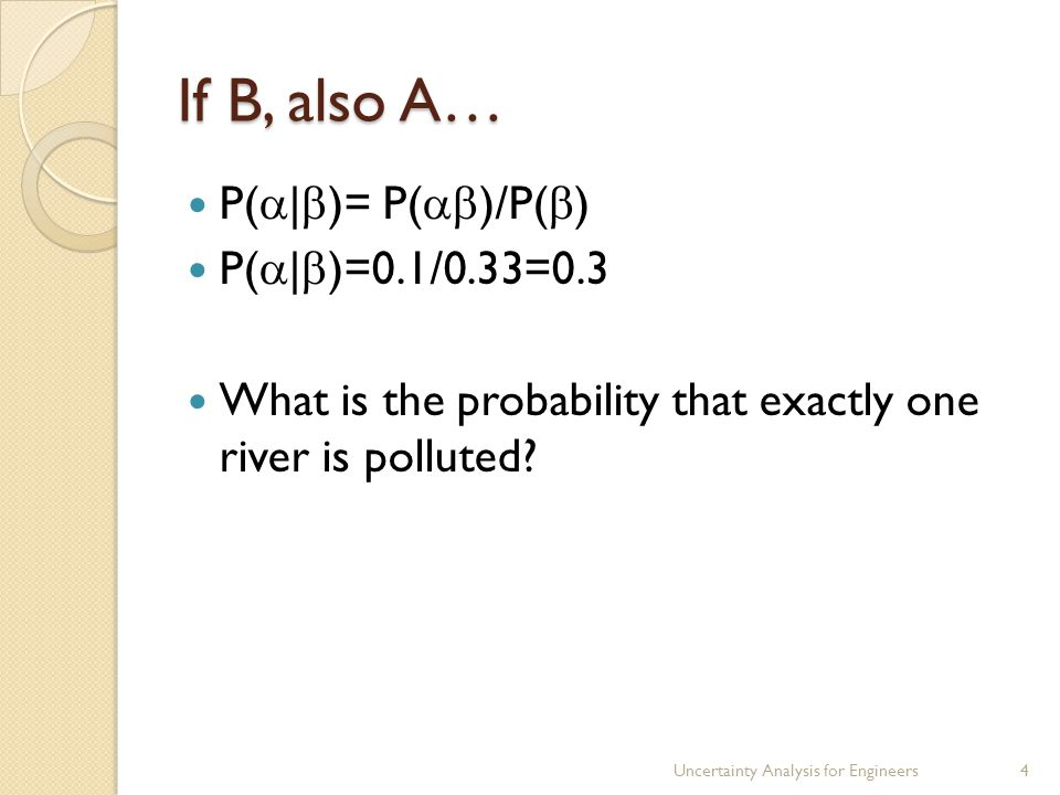 If B, also A… P(  |  )= P(  )/P(  ) P(  |  )=0.1/0.33=0.3 What is the probability that exactly one river is polluted.