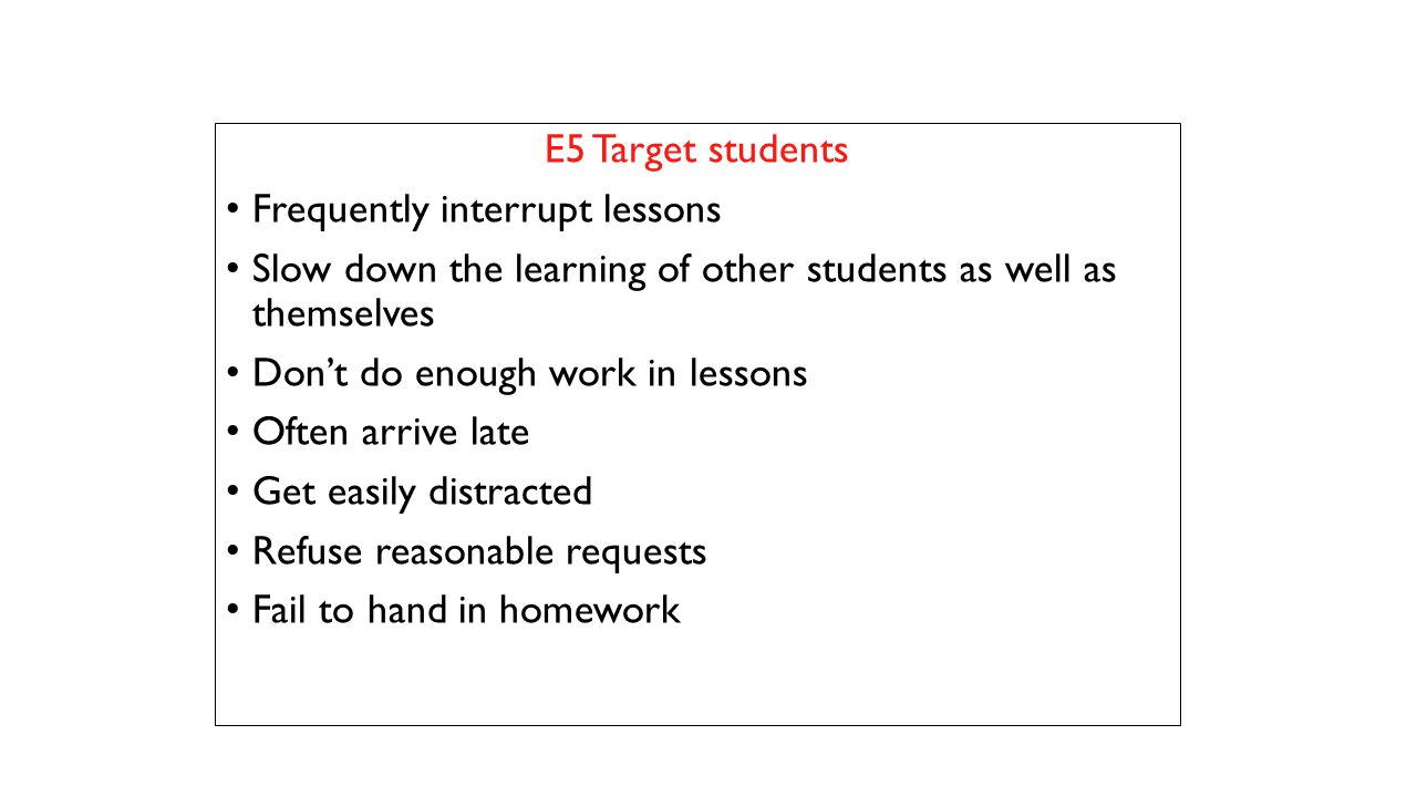 E5 Target students Frequently interrupt lessons Slow down the learning of other students as well as themselves Don't do enough work in lessons Often a