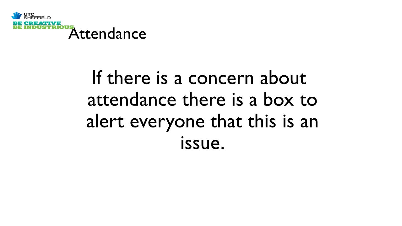 Attendance If there is a concern about attendance there is a box to alert everyone that this is an issue.