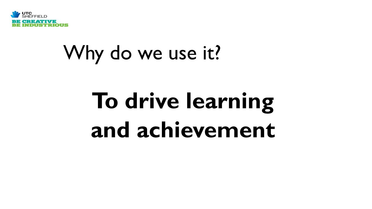 Why do we use it? To drive learning and achievement