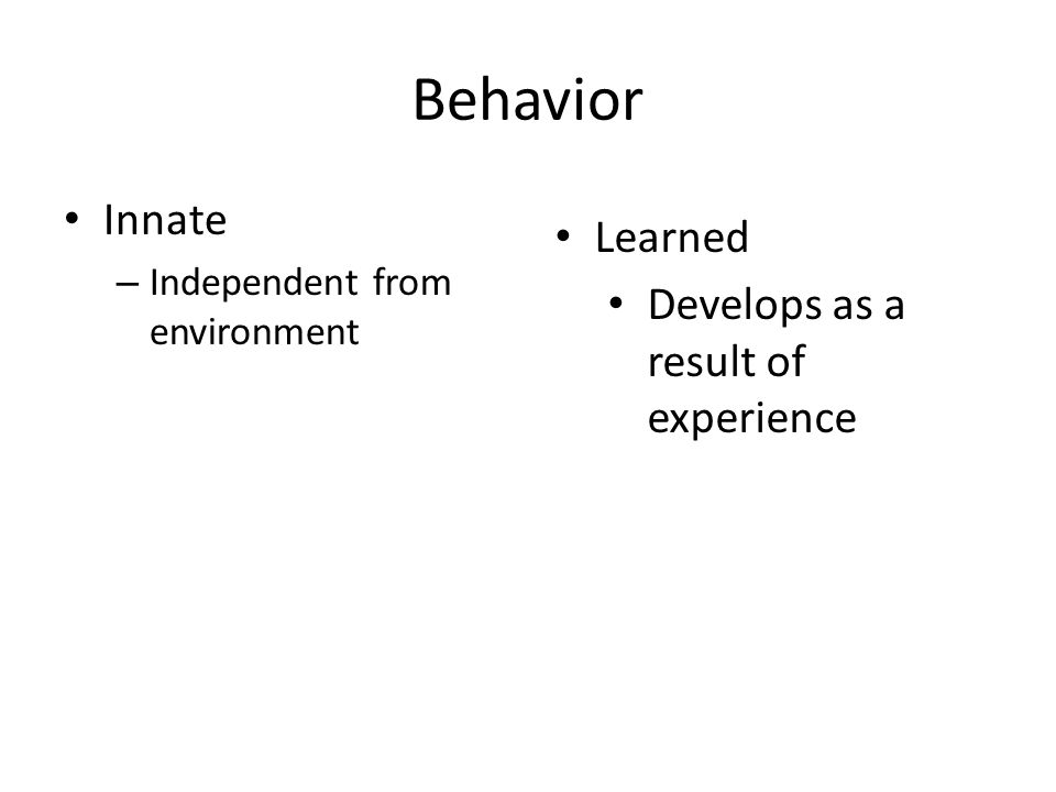 Behavior Innate – Independent from environment Learned Develops as a result of experience