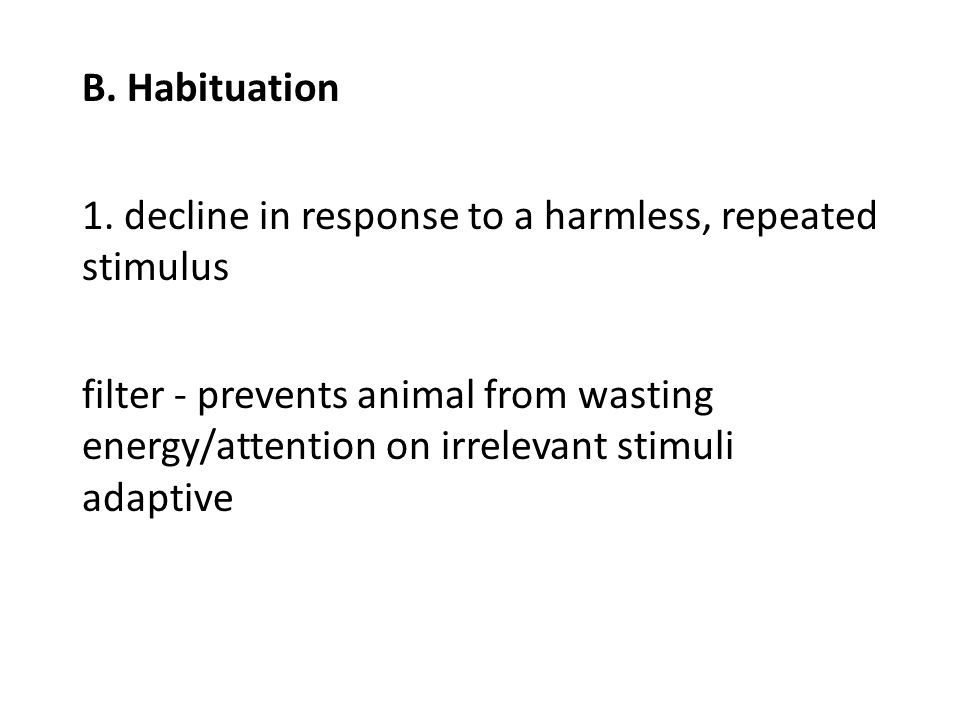 B. Habituation 1. decline in response to a harmless, repeated stimulus filter - prevents animal from wasting energy/attention on irrelevant stimuli ad