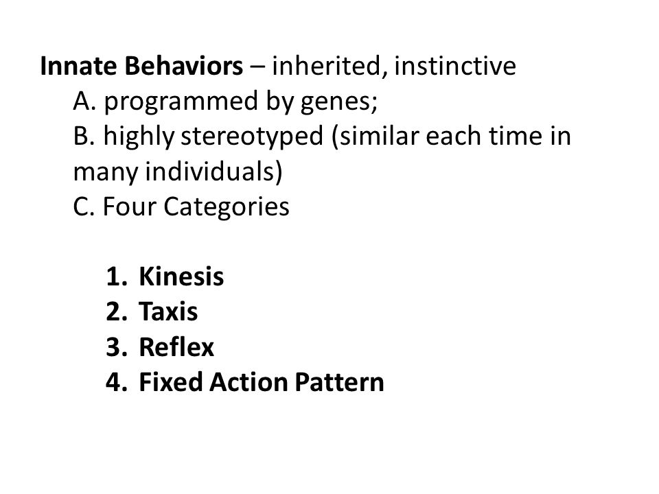Innate Behaviors – inherited, instinctive A. programmed by genes; B. highly stereotyped (similar each time in many individuals) C. Four Categories 1.K