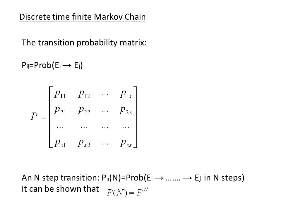 Discrete time finite Markov Chain The transition probability matrix: P ij =Prob(E i → E j ) An N step transition: P ij (N)=Prob(E i → …….
