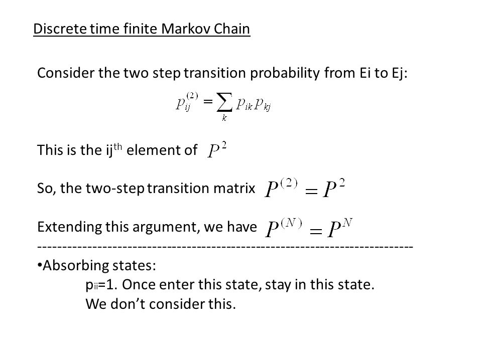 Discrete time finite Markov Chain Consider the two step transition probability from Ei to Ej: This is the ij th element of So, the two-step transition matrix Extending this argument, we have ---------------------------------------------------------------------------- Absorbing states: p ii =1.