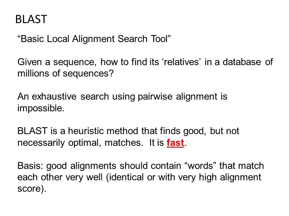 BLAST Basic Local Alignment Search Tool Given a sequence, how to find its 'relatives' in a database of millions of sequences.