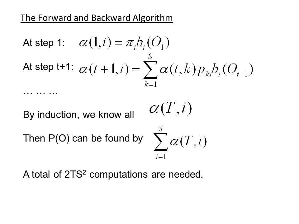 The Forward and Backward Algorithm At step 1: At step t+1: … … … By induction, we know all Then P(O) can be found by A total of 2TS 2 computations are needed.