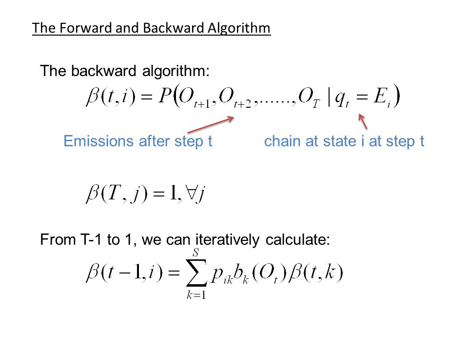 The Forward and Backward Algorithm The backward algorithm: From T-1 to 1, we can iteratively calculate: Emissions after step t chain at state i at step t