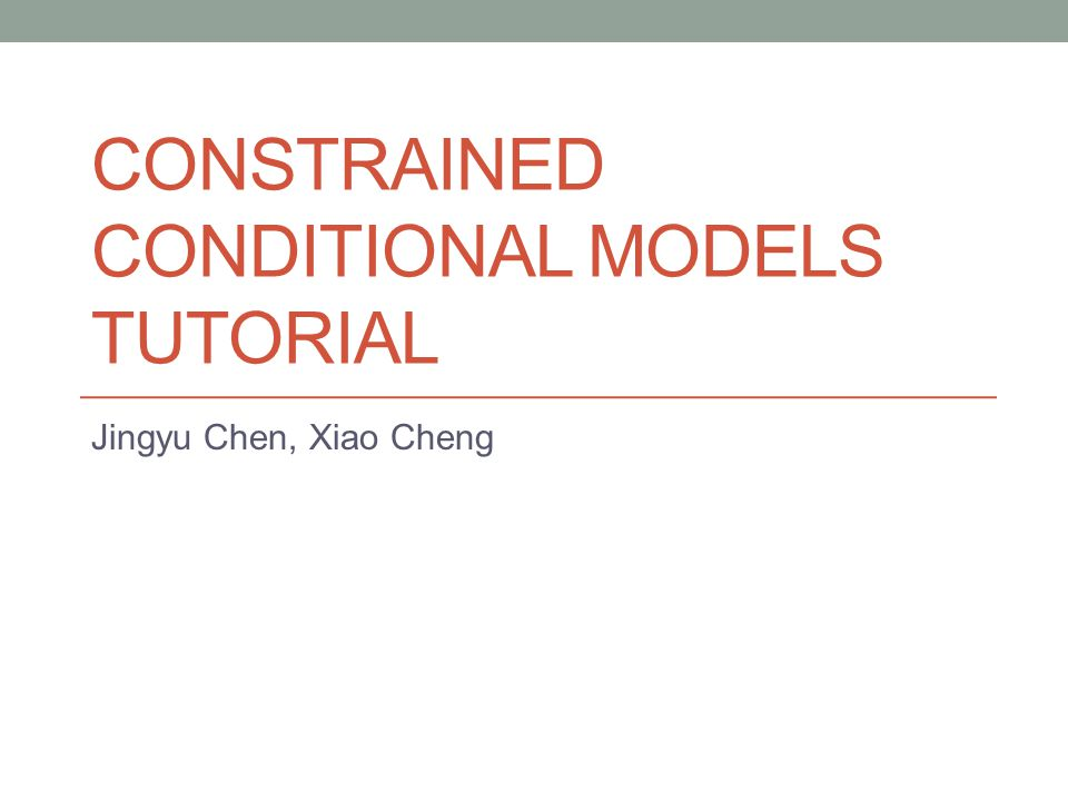 CONSTRAINED CONDITIONAL MODELS TUTORIAL Jingyu Chen, Xiao Cheng