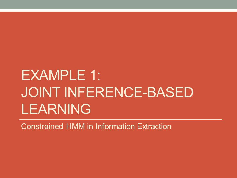EXAMPLE 1: JOINT INFERENCE-BASED LEARNING Constrained HMM in Information Extraction