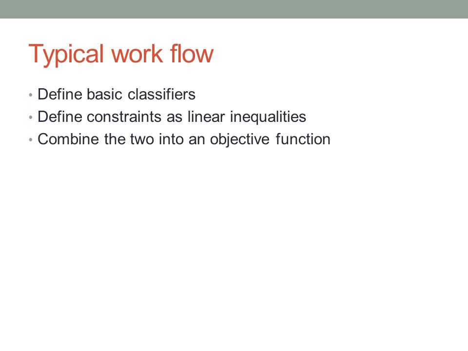 Typical work flow Define basic classifiers Define constraints as linear inequalities Combine the two into an objective function