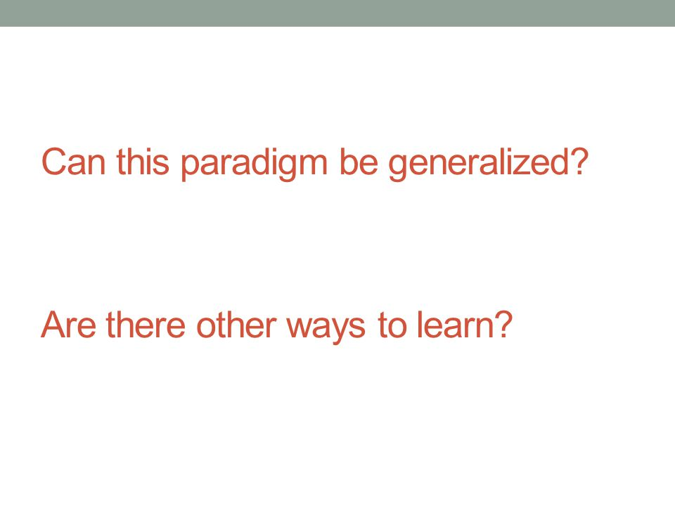 Are there other ways to learn? Can this paradigm be generalized?