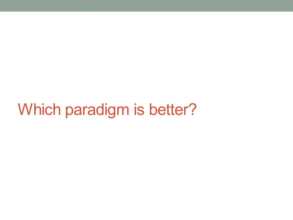 Which paradigm is better