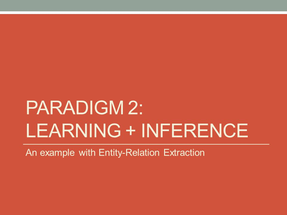 PARADIGM 2: LEARNING + INFERENCE An example with Entity-Relation Extraction