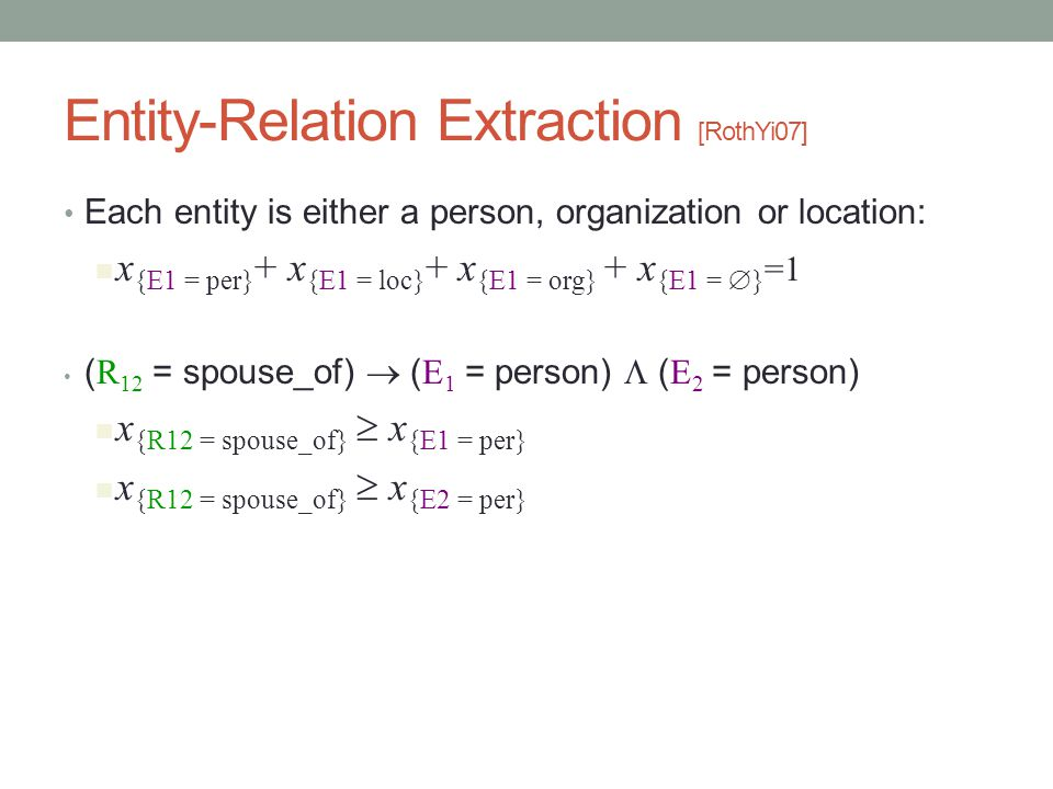 Entity-Relation Extraction [RothYi07] Each entity is either a person, organization or location: x {E1 = per} + x {E1 = loc} + x {E1 = org} + x {E1 =  } =1 ( R 12 = spouse_of)  ( E 1 = person)  ( E 2 = person) x {R12 = spouse_of}  x {E1 = per} x {R12 = spouse_of}  x {E2 = per}