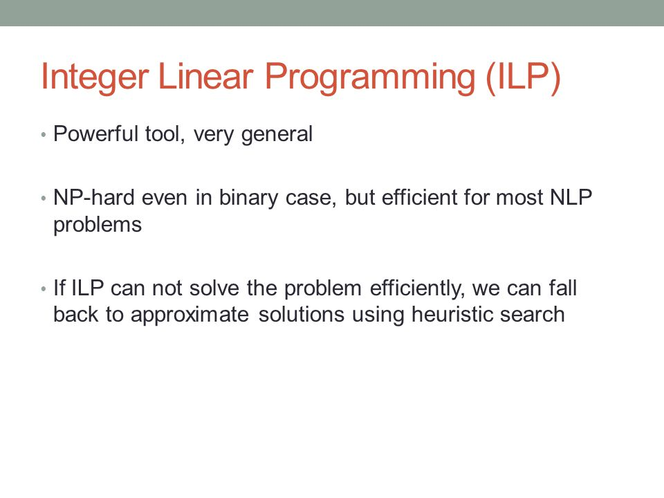 Integer Linear Programming (ILP) Powerful tool, very general NP-hard even in binary case, but efficient for most NLP problems If ILP can not solve the problem efficiently, we can fall back to approximate solutions using heuristic search