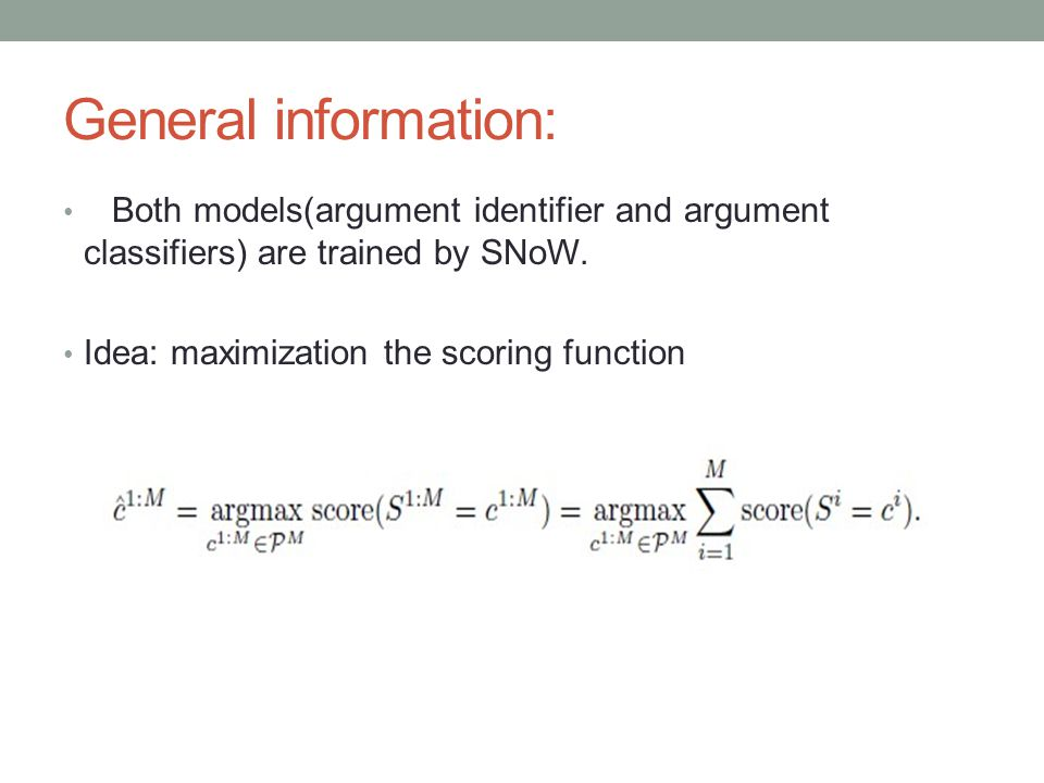 General information: Both models(argument identifier and argument classifiers) are trained by SNoW. Idea: maximization the scoring function