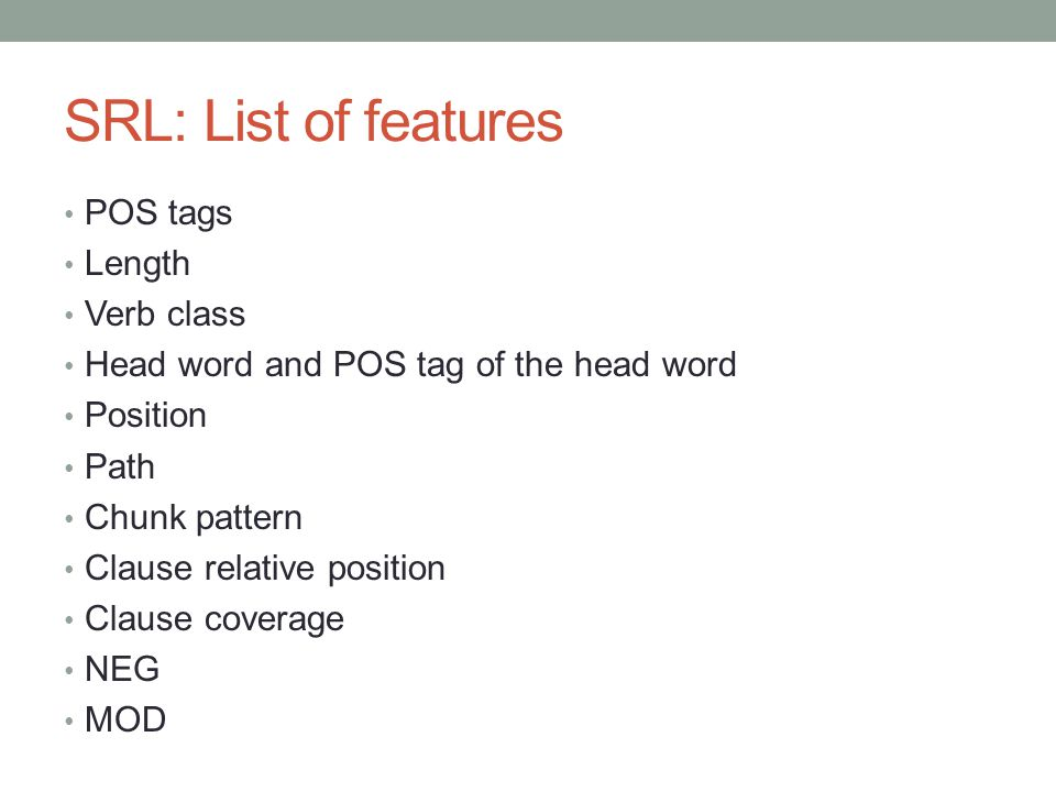 SRL: List of features POS tags Length Verb class Head word and POS tag of the head word Position Path Chunk pattern Clause relative position Clause co