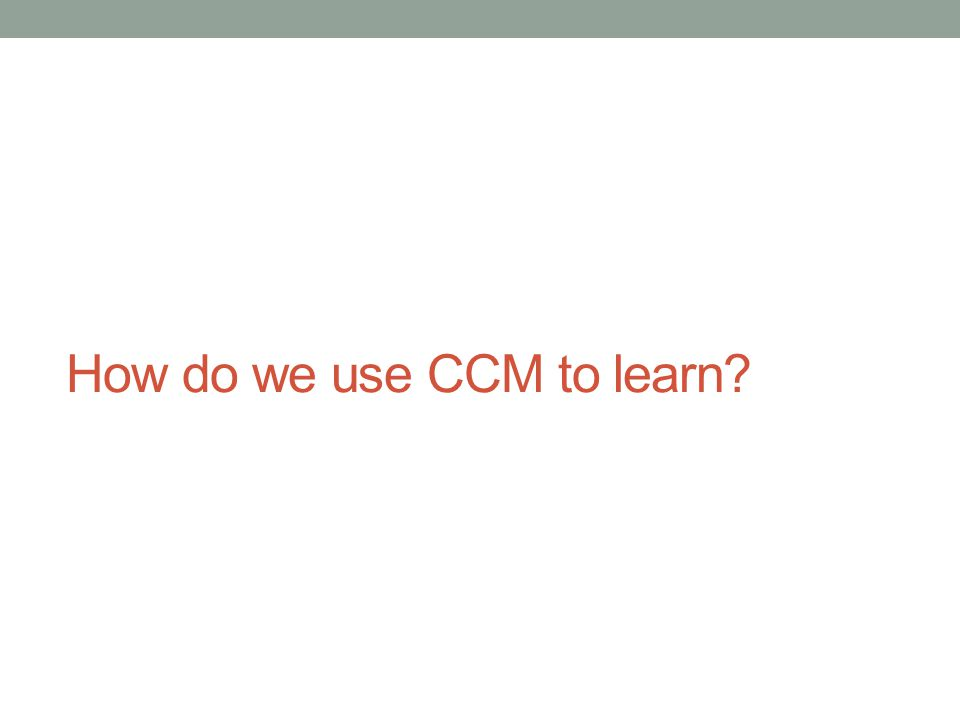 How do we use CCM to learn?