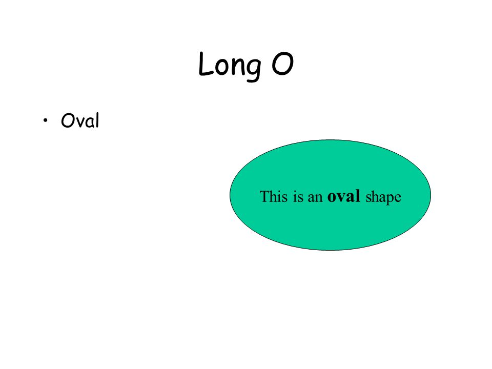 Long O Oval This is an oval shape