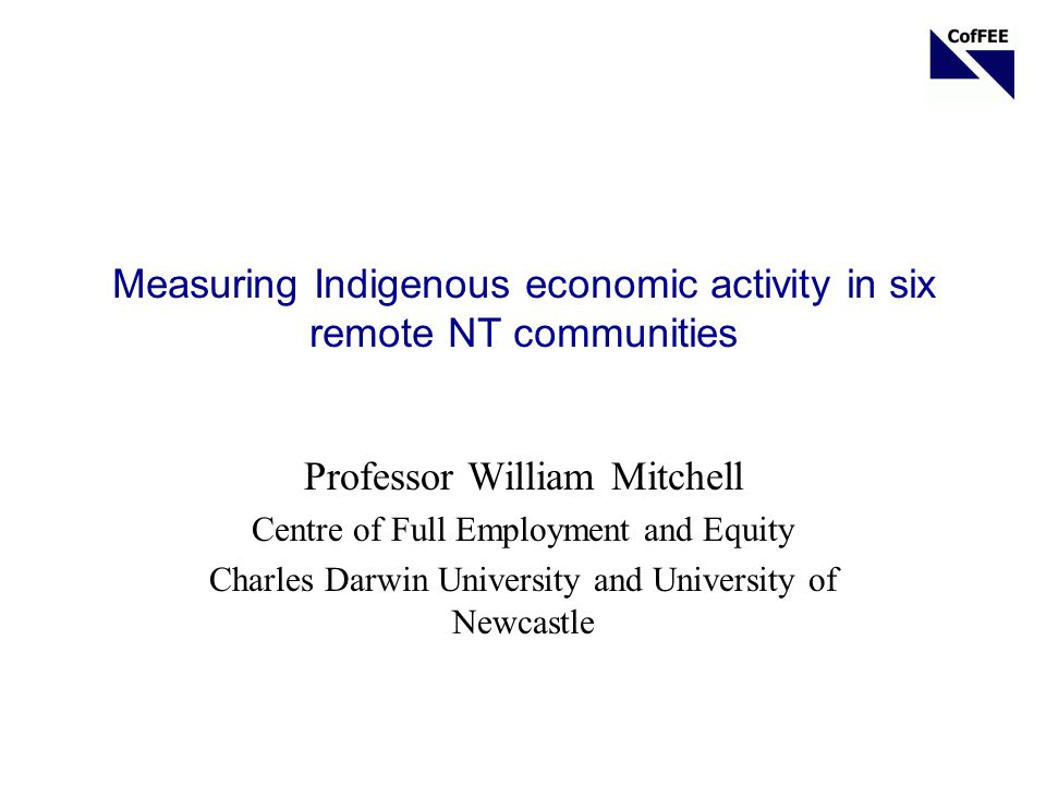 Measuring Indigenous economic activity in six remote NT communities Professor William Mitchell Centre of Full Employment and Equity Charles Darwin University and University of Newcastle