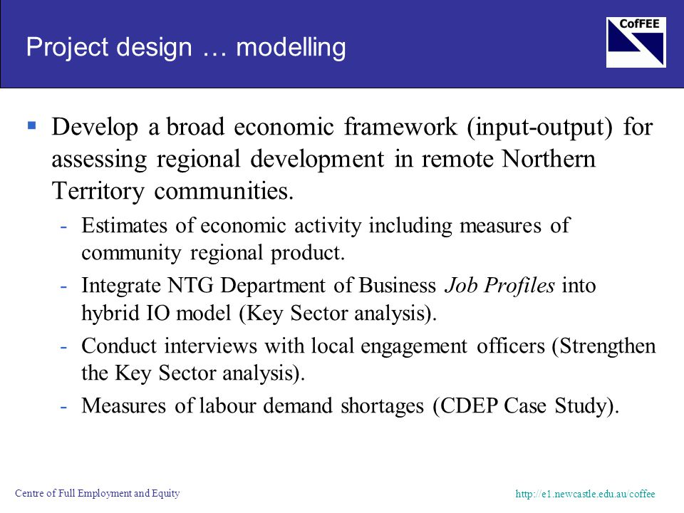 http://e1.newcastle.edu.au/coffee Centre of Full Employment and Equity Project design … modelling  Develop a broad economic framework (input-output) for assessing regional development in remote Northern Territory communities.