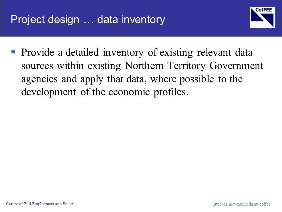 http://e1.newcastle.edu.au/coffee Centre of Full Employment and Equity Project design … data inventory  Provide a detailed inventory of existing rele