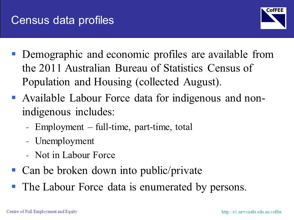 http://e1.newcastle.edu.au/coffee Centre of Full Employment and Equity Census data profiles  Demographic and economic profiles are available from the