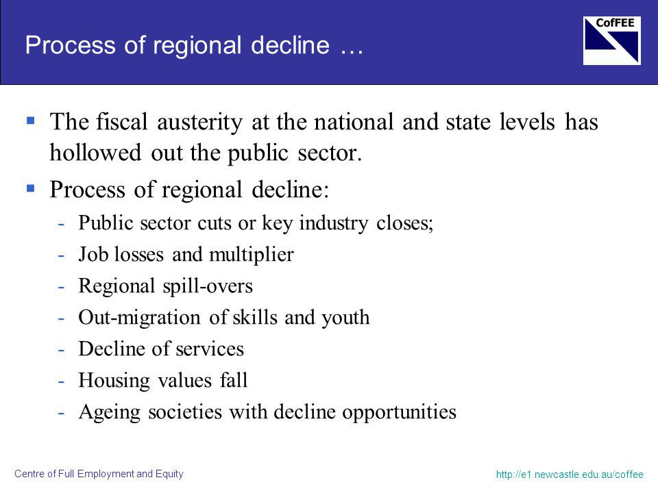 http://e1.newcastle.edu.au/coffee Centre of Full Employment and Equity Process of regional decline …  The fiscal austerity at the national and state levels has hollowed out the public sector.