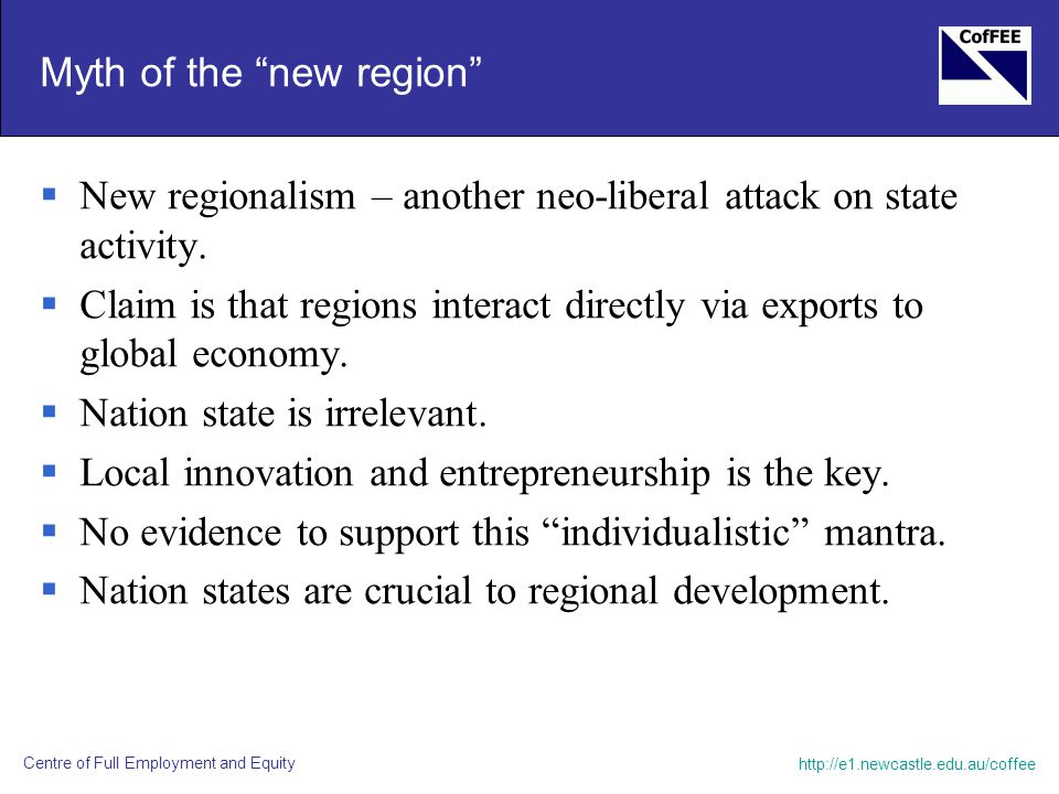 http://e1.newcastle.edu.au/coffee Centre of Full Employment and Equity Myth of the new region  New regionalism – another neo-liberal attack on state activity.
