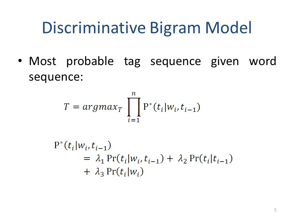 Discriminative Bigram Model Most probable tag sequence given word sequence: 5