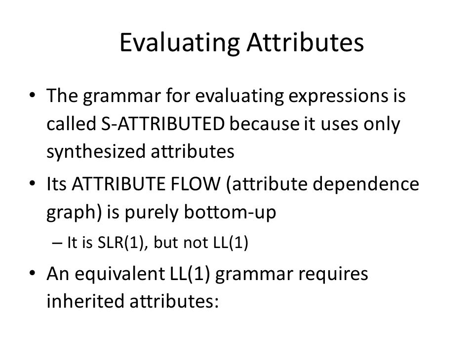 Evaluating Attributes The grammar for evaluating expressions is called S-ATTRIBUTED because it uses only synthesized attributes Its ATTRIBUTE FLOW (attribute dependence graph) is purely bottom-up – It is SLR(1), but not LL(1) An equivalent LL(1) grammar requires inherited attributes: