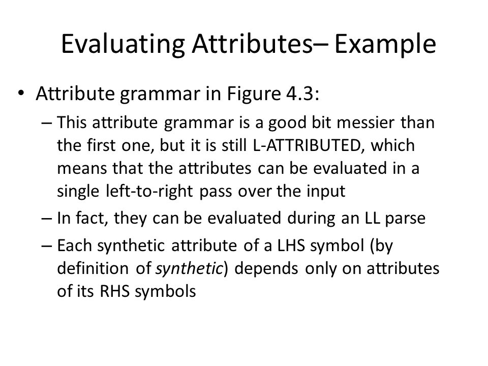 Attribute grammar in Figure 4.3: – This attribute grammar is a good bit messier than the first one, but it is still L-ATTRIBUTED, which means that the attributes can be evaluated in a single left-to-right pass over the input – In fact, they can be evaluated during an LL parse – Each synthetic attribute of a LHS symbol (by definition of synthetic) depends only on attributes of its RHS symbols