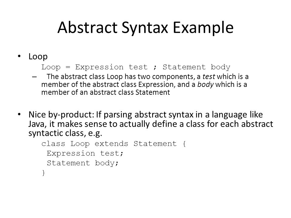 Abstract Syntax Example Loop Loop = Expression test ; Statement body – The abstract class Loop has two components, a test which is a member of the abstract class Expression, and a body which is a member of an abstract class Statement Nice by-product: If parsing abstract syntax in a language like Java, it makes sense to actually define a class for each abstract syntactic class, e.g.