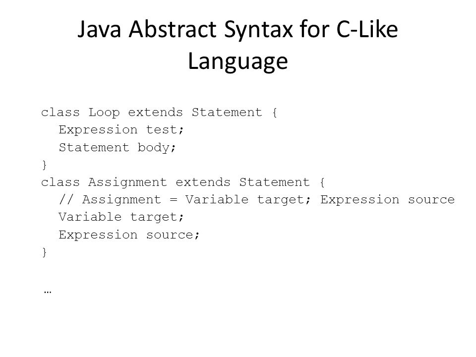 Java Abstract Syntax for C-Like Language class Loop extends Statement { Expression test; Statement body; } class Assignment extends Statement { // Assignment = Variable target; Expression source Variable target; Expression source; } …