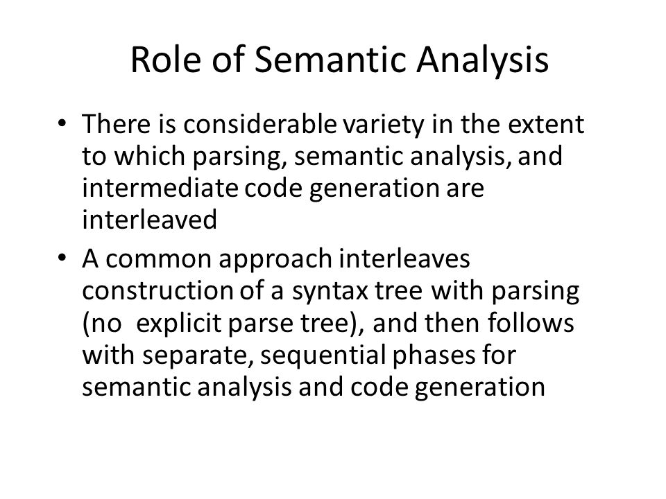 Role of Semantic Analysis There is considerable variety in the extent to which parsing, semantic analysis, and intermediate code generation are interleaved A common approach interleaves construction of a syntax tree with parsing (no explicit parse tree), and then follows with separate, sequential phases for semantic analysis and code generation