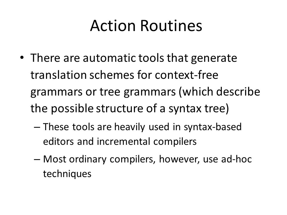 Action Routines There are automatic tools that generate translation schemes for context-free grammars or tree grammars (which describe the possible structure of a syntax tree) – These tools are heavily used in syntax-based editors and incremental compilers – Most ordinary compilers, however, use ad-hoc techniques