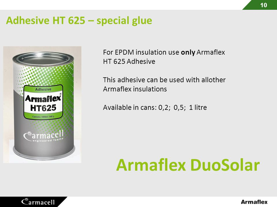 Adhesive HT 625 – special glue For EPDM insulation use only Armaflex HT 625 Adhesive This adhesive can be used with allother Armaflex insulations Available in cans: 0,2; 0,5; 1 litre Armaflex DuoSolar 10