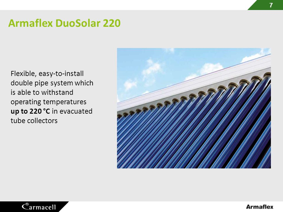 Armaflex DuoSolar 220 7 Flexible, easy-to-install double pipe system which is able to withstand operating temperatures up to 220 °C in evacuated tube collectors