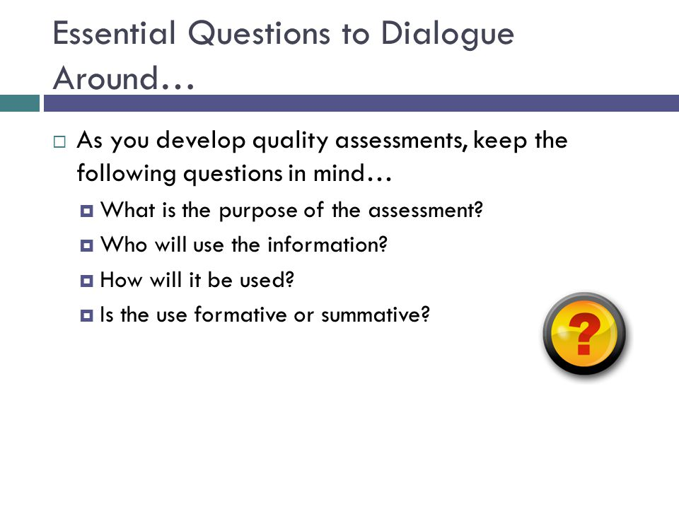 Essential Questions to Dialogue Around…  As you develop quality assessments, keep the following questions in mind…  What is the purpose of the asses
