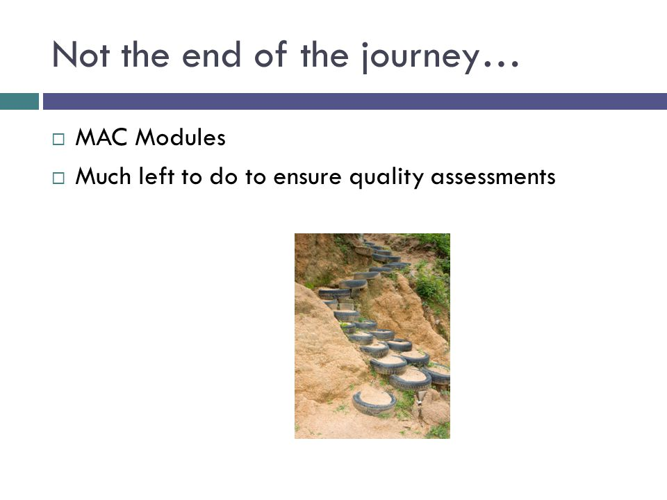Not the end of the journey…  MAC Modules  Much left to do to ensure quality assessments
